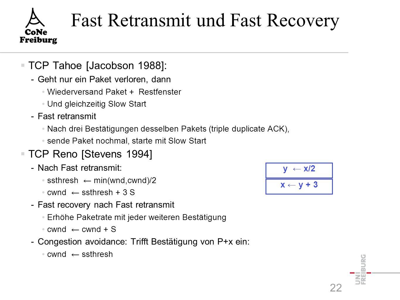 x ← y + 3 y ← x/2 Fast Retransmit und Fast Recovery  TCP Tahoe [Jacobson 1988]: -Geht nur ein Paket verloren, dann Wiederversand Paket + Restfenster Und gleichzeitig Slow Start -Fast retransmit Nach drei Bestätigungen desselben Pakets (triple duplicate ACK), sende Paket nochmal, starte mit Slow Start  TCP Reno [Stevens 1994] -Nach Fast retransmit: ssthresh ← min(wnd,cwnd)/2 cwnd ← ssthresh + 3 S -Fast recovery nach Fast retransmit Erhöhe Paketrate mit jeder weiteren Bestätigung cwnd ← cwnd + S -Congestion avoidance: Trifft Bestätigung von P+x ein: cwnd ← ssthresh 22