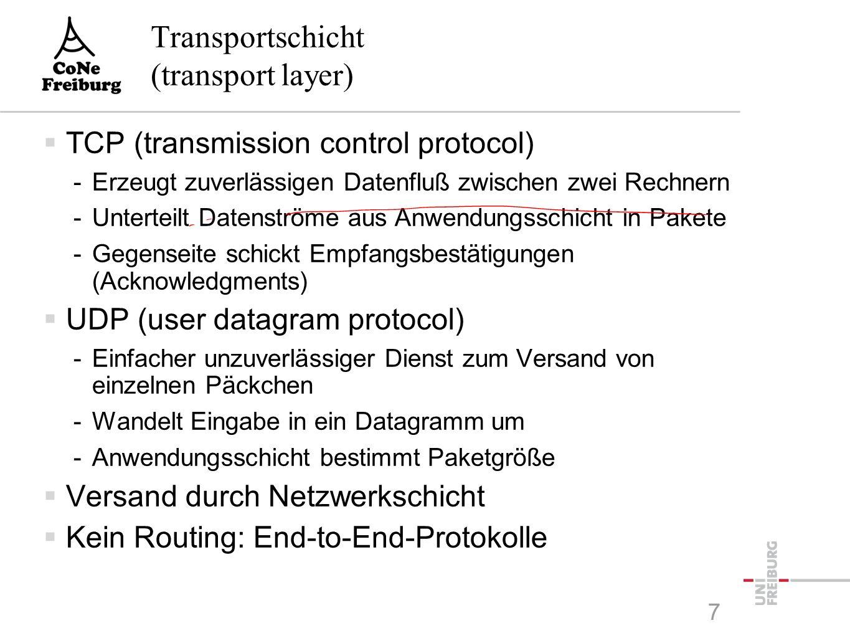 Transportschicht (transport layer)  TCP (transmission control protocol) -Erzeugt zuverlässigen Datenfluß zwischen zwei Rechnern -Unterteilt Datenströme aus Anwendungsschicht in Pakete -Gegenseite schickt Empfangsbestätigungen (Acknowledgments)  UDP (user datagram protocol) -Einfacher unzuverlässiger Dienst zum Versand von einzelnen Päckchen -Wandelt Eingabe in ein Datagramm um -Anwendungsschicht bestimmt Paketgröße  Versand durch Netzwerkschicht  Kein Routing: End-to-End-Protokolle 7