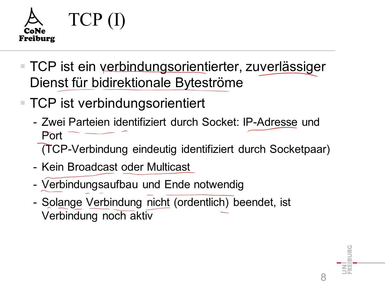 TCP (I)  TCP ist ein verbindungsorientierter, zuverlässiger Dienst für bidirektionale Byteströme  TCP ist verbindungsorientiert -Zwei Parteien identifiziert durch Socket: IP-Adresse und Port (TCP-Verbindung eindeutig identifiziert durch Socketpaar) -Kein Broadcast oder Multicast -Verbindungsaufbau und Ende notwendig -Solange Verbindung nicht (ordentlich) beendet, ist Verbindung noch aktiv 8