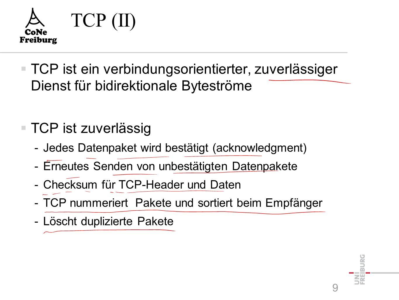 TCP (II)  TCP ist ein verbindungsorientierter, zuverlässiger Dienst für bidirektionale Byteströme  TCP ist zuverlässig -Jedes Datenpaket wird bestätigt (acknowledgment) -Erneutes Senden von unbestätigten Datenpakete -Checksum für TCP-Header und Daten -TCP nummeriert Pakete und sortiert beim Empfänger -Löscht duplizierte Pakete 9