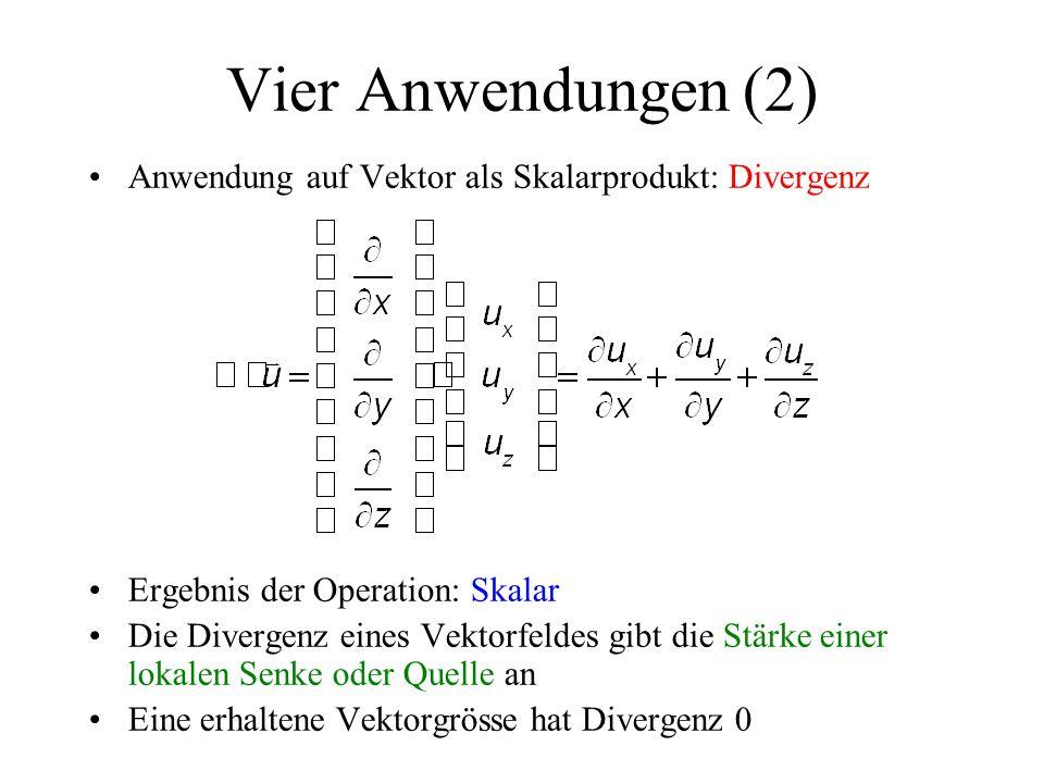 Anwendung auf Vektor als Skalarprodukt: Divergenz Ergebnis der Operation: Skalar Die Divergenz eines Vektorfeldes gibt die Stärke einer lokalen Senke oder Quelle an Eine erhaltene Vektorgrösse hat Divergenz 0 Vier Anwendungen (2)