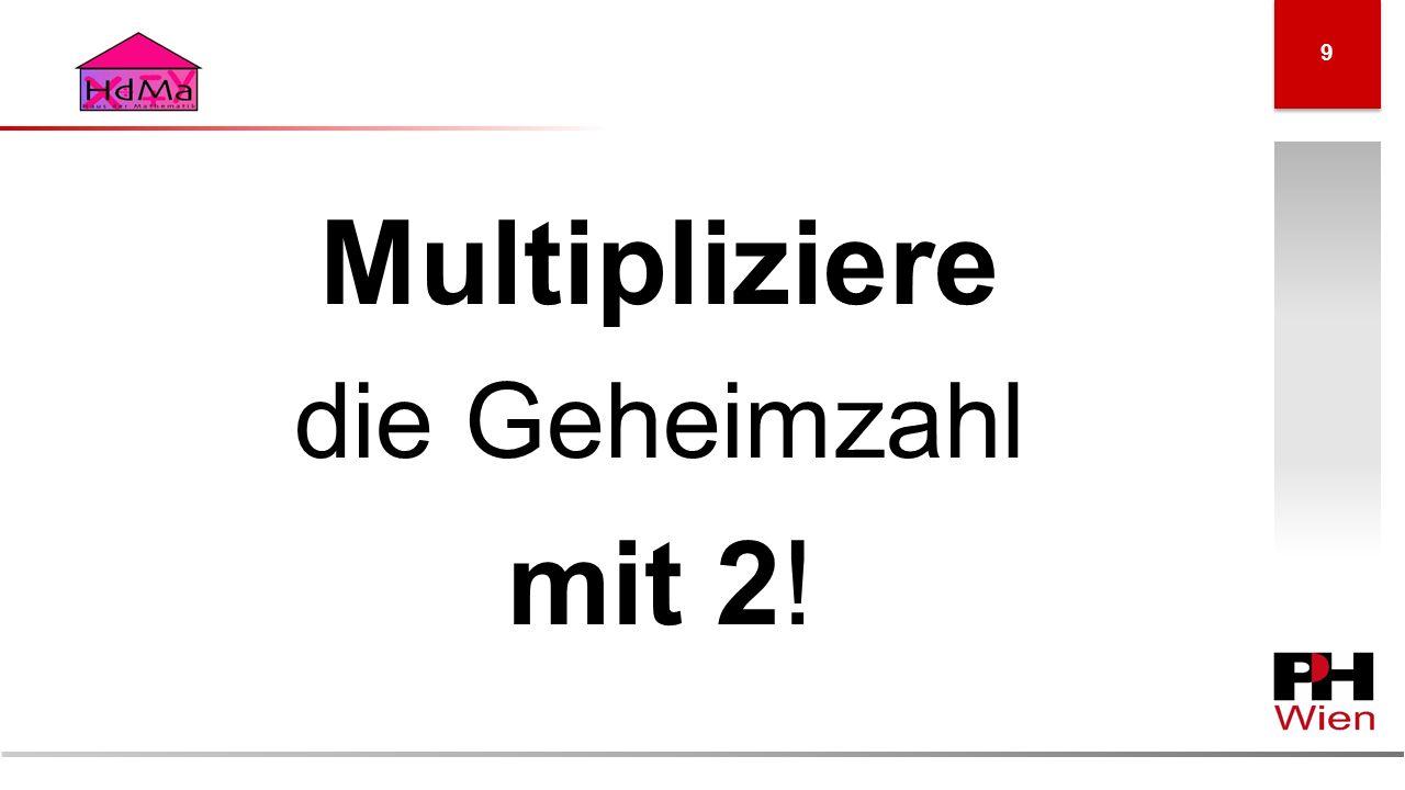 Multipliziere die Geheimzahl mit 2! 9