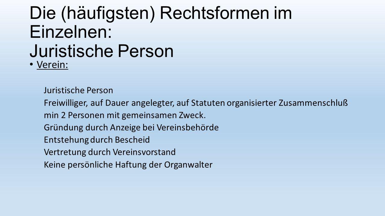 Die (häufigsten) Rechtsformen im Einzelnen: Juristische Person Verein: Juristische Person Freiwilliger, auf Dauer angelegter, auf Statuten organisierter Zusammenschluß min 2 Personen mit gemeinsamen Zweck.