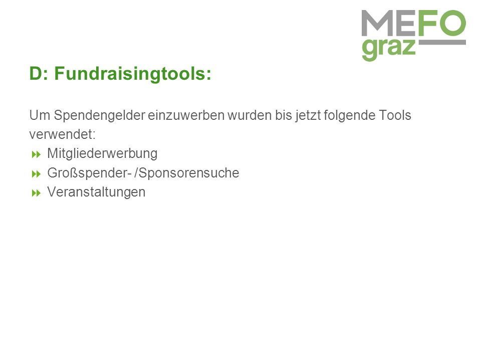 D: Fundraisingtools: Um Spendengelder einzuwerben wurden bis jetzt folgende Tools verwendet:  Mitgliederwerbung  Großspender- /Sponsorensuche  Veranstaltungen