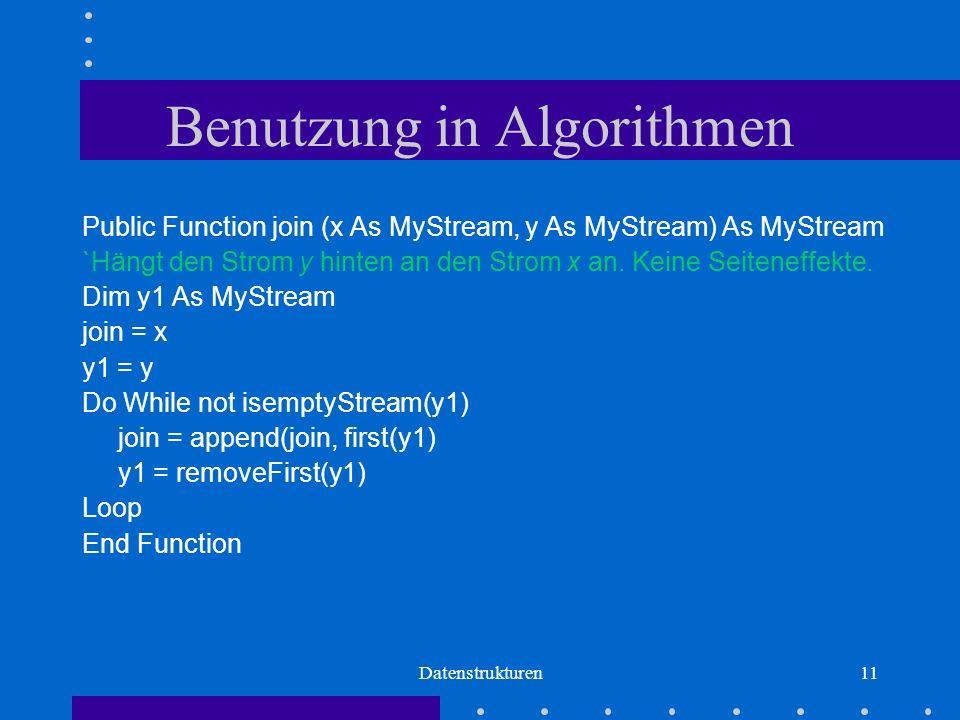 Datenstrukturen11 Benutzung in Algorithmen Public Function join (x As MyStream, y As MyStream) As MyStream `Hängt den Strom y hinten an den Strom x an.