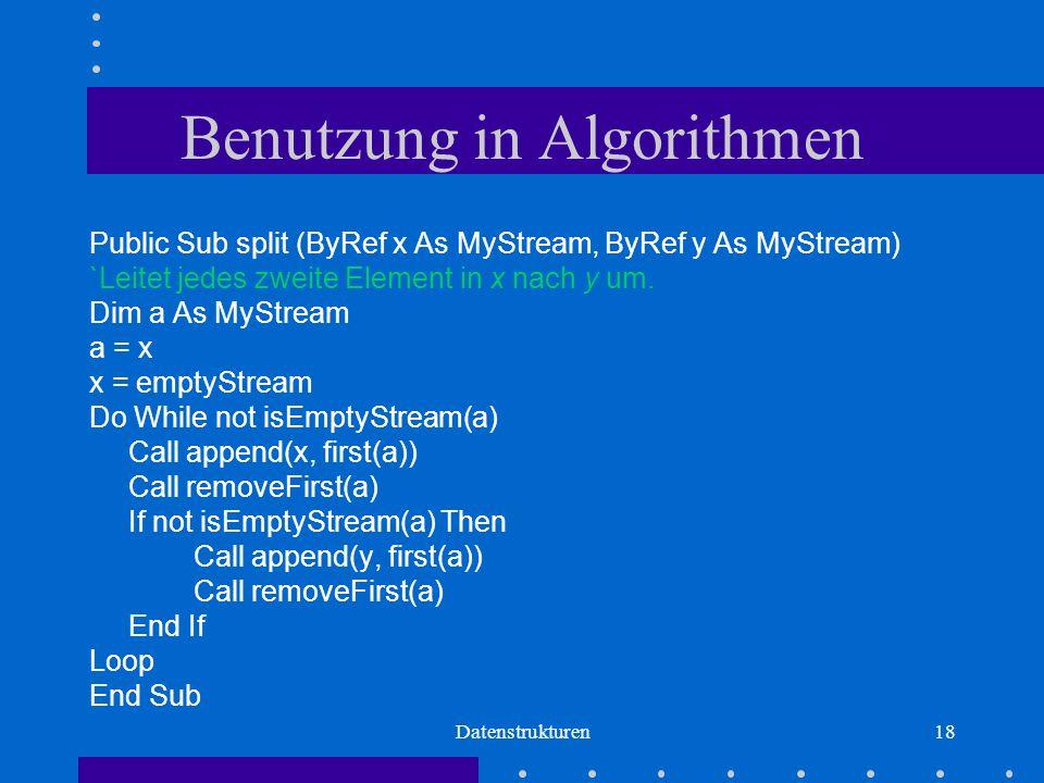 Datenstrukturen18 Benutzung in Algorithmen Public Sub split (ByRef x As MyStream, ByRef y As MyStream) `Leitet jedes zweite Element in x nach y um.