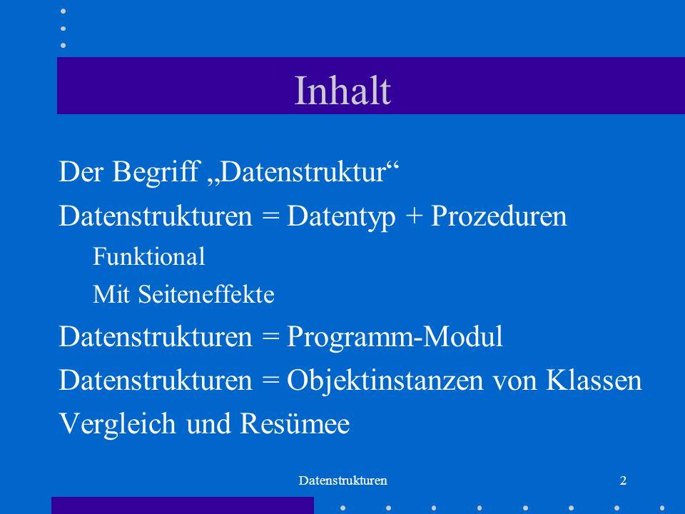 """Datenstrukturen2 Inhalt Der Begriff """"Datenstruktur Datenstrukturen = Datentyp + Prozeduren Funktional Mit Seiteneffekte Datenstrukturen = Programm-Modul Datenstrukturen = Objektinstanzen von Klassen Vergleich und Resümee"""