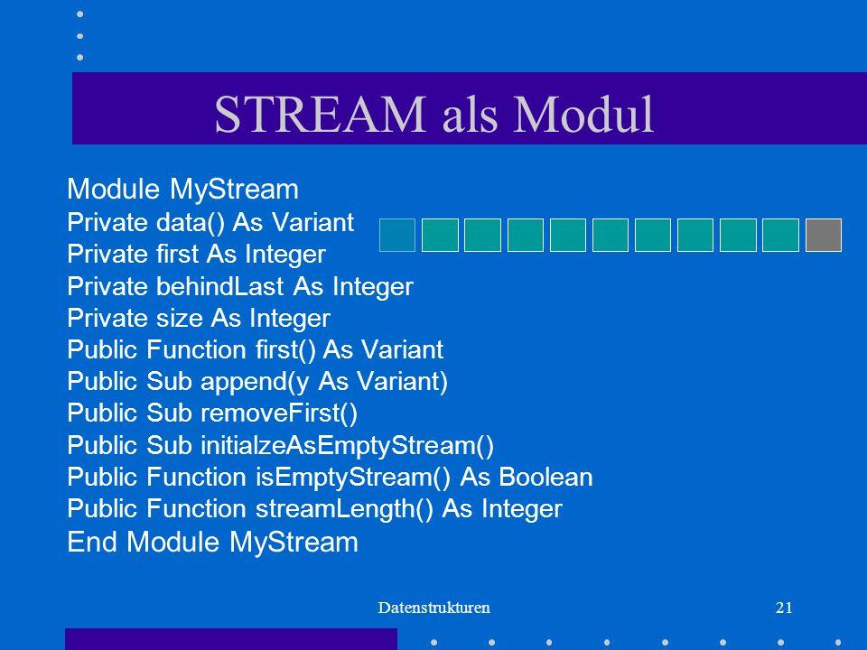 Datenstrukturen21 STREAM als Modul Module MyStream Private data() As Variant Private first As Integer Private behindLast As Integer Private size As Integer Public Function first() As Variant Public Sub append(y As Variant) Public Sub removeFirst() Public Sub initialzeAsEmptyStream() Public Function isEmptyStream() As Boolean Public Function streamLength() As Integer End Module MyStream