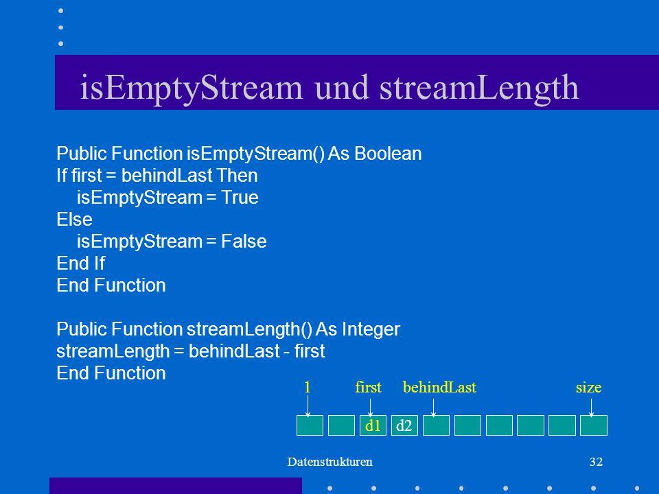 Datenstrukturen32 isEmptyStream und streamLength Public Function isEmptyStream() As Boolean If first = behindLast Then isEmptyStream = True Else isEmptyStream = False End If End Function Public Function streamLength() As Integer streamLength = behindLast - first End Function d1d2 firstbehindLastsize1