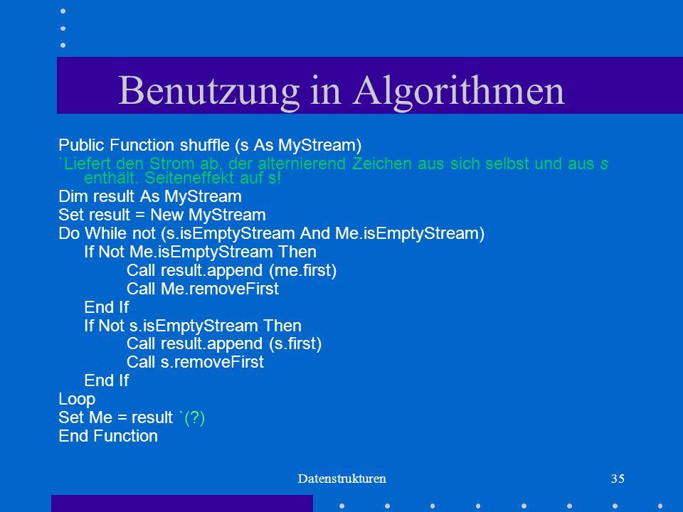 Datenstrukturen35 Benutzung in Algorithmen Public Function shuffle (s As MyStream) `Liefert den Strom ab, der alternierend Zeichen aus sich selbst und aus s enthält.