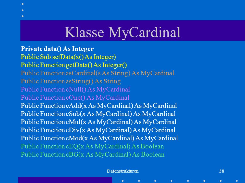 Datenstrukturen38 Klasse MyCardinal Private data() As Integer Public Sub setData(x() As Integer) Public Function getData() As Integer() Public Function asCardinal(s As String) As MyCardinal Public Function asString() As String Public Function cNull() As MyCardinal Public Function cOne() As MyCardinal Public Function cAdd(x As MyCardinal) As MyCardinal Public Function cSub(x As MyCardinal) As MyCardinal Public Function cMul(x As MyCardinal) As MyCardinal Public Function cDiv(x As MyCardinal) As MyCardinal Public Function cMod(x As MyCardinal) As MyCardinal Public Function cEQ(x As MyCardinal) As Boolean Public Function cBG(x As MyCardinal) As Boolean