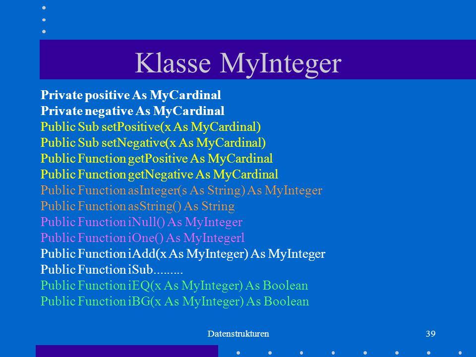 Datenstrukturen39 Klasse MyInteger Private positive As MyCardinal Private negative As MyCardinal Public Sub setPositive(x As MyCardinal) Public Sub setNegative(x As MyCardinal) Public Function getPositive As MyCardinal Public Function getNegative As MyCardinal Public Function asInteger(s As String) As MyInteger Public Function asString() As String Public Function iNull() As MyInteger Public Function iOne() As MyIntegerl Public Function iAdd(x As MyInteger) As MyInteger Public Function iSub.........