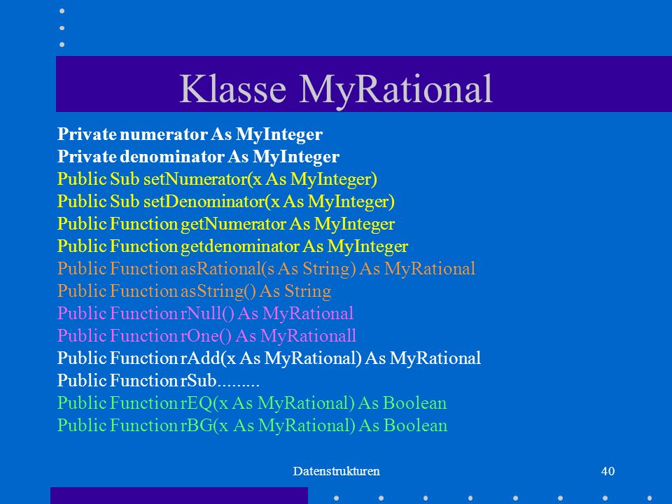 Datenstrukturen40 Klasse MyRational Private numerator As MyInteger Private denominator As MyInteger Public Sub setNumerator(x As MyInteger) Public Sub setDenominator(x As MyInteger) Public Function getNumerator As MyInteger Public Function getdenominator As MyInteger Public Function asRational(s As String) As MyRational Public Function asString() As String Public Function rNull() As MyRational Public Function rOne() As MyRationall Public Function rAdd(x As MyRational) As MyRational Public Function rSub.........