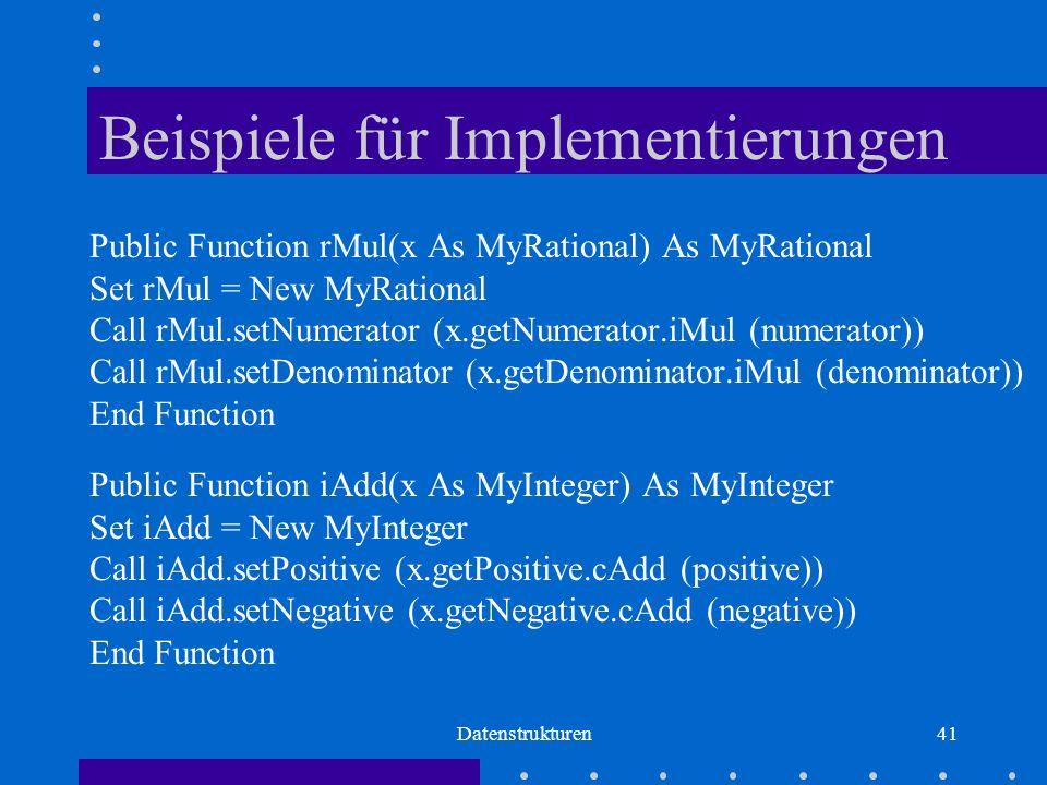 Datenstrukturen41 Beispiele für Implementierungen Public Function rMul(x As MyRational) As MyRational Set rMul = New MyRational Call rMul.setNumerator (x.getNumerator.iMul (numerator)) Call rMul.setDenominator (x.getDenominator.iMul (denominator)) End Function Public Function iAdd(x As MyInteger) As MyInteger Set iAdd = New MyInteger Call iAdd.setPositive (x.getPositive.cAdd (positive)) Call iAdd.setNegative (x.getNegative.cAdd (negative)) End Function