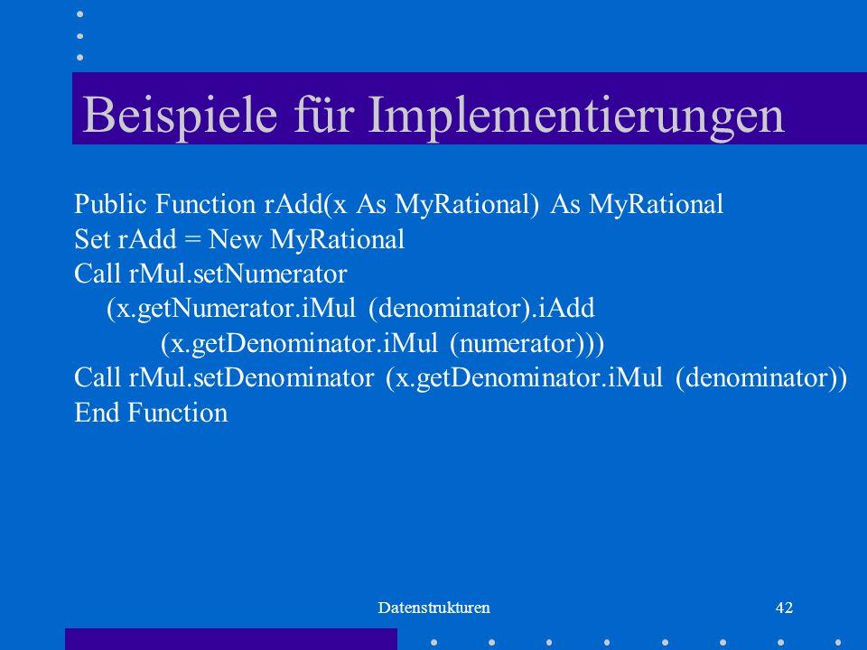Datenstrukturen42 Beispiele für Implementierungen Public Function rAdd(x As MyRational) As MyRational Set rAdd = New MyRational Call rMul.setNumerator (x.getNumerator.iMul (denominator).iAdd (x.getDenominator.iMul (numerator))) Call rMul.setDenominator (x.getDenominator.iMul (denominator)) End Function