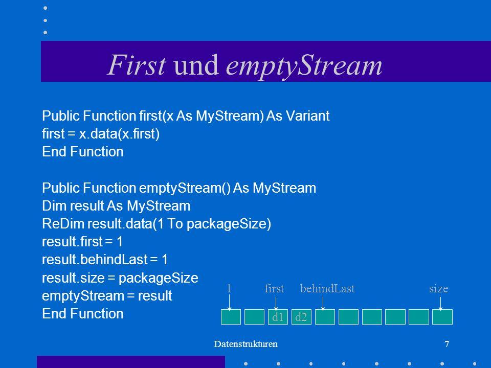 Datenstrukturen7 First und emptyStream Public Function first(x As MyStream) As Variant first = x.data(x.first) End Function Public Function emptyStream() As MyStream Dim result As MyStream ReDim result.data(1 To packageSize) result.first = 1 result.behindLast = 1 result.size = packageSize emptyStream = result End Function d1d2 firstbehindLastsize1