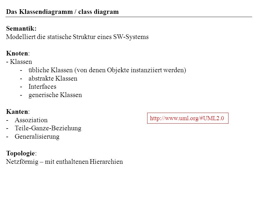 Das Klassendiagramm / class diagram Semantik: Modelliert die statische Struktur eines SW-Systems Knoten: - Klassen -übliche Klassen (von denen Objekte instanziiert werden) -abstrakte Klassen -Interfaces -generische Klassen Kanten: -Assoziation -Teile-Ganze-Beziehung -Generalisierung Topologie: Netzförmig – mit enthaltenen Hierarchien http://www.uml.org/#UML2.0