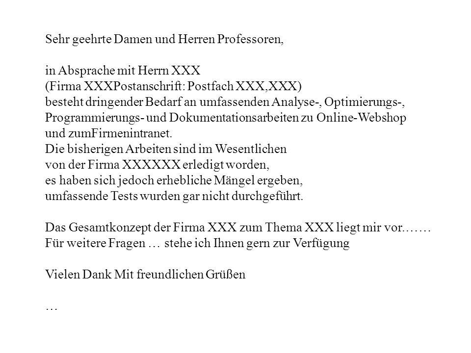 Sehr geehrte Damen und Herren Professoren, in Absprache mit Herrn XXX (Firma XXXPostanschrift: Postfach XXX,XXX) besteht dringender Bedarf an umfassenden Analyse-, Optimierungs-, Programmierungs- und Dokumentationsarbeiten zu Online-Webshop und zumFirmenintranet.