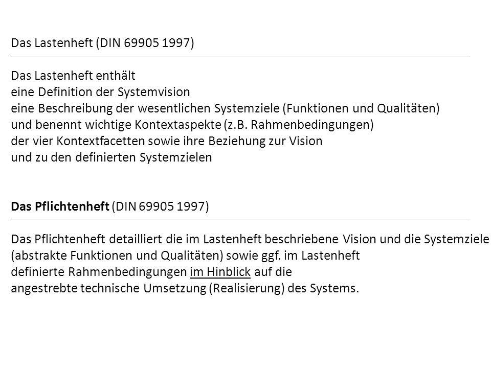 Das Lastenheft (DIN 69905 1997) Das Lastenheft enthält eine Definition der Systemvision eine Beschreibung der wesentlichen Systemziele (Funktionen und Qualitäten) und benennt wichtige Kontextaspekte (z.B.