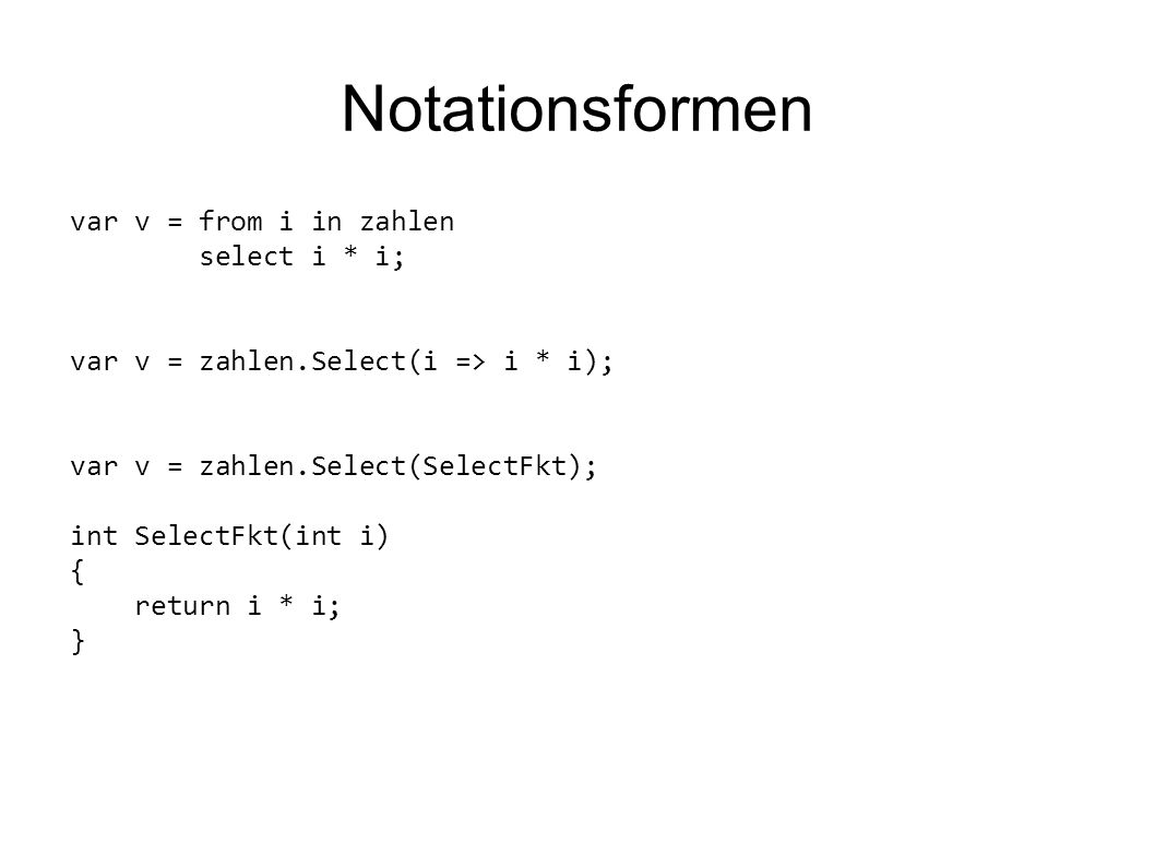 Notationsformen var v = from i in zahlen select i * i; var v = zahlen.Select(i => i * i); var v = zahlen.Select(SelectFkt); int SelectFkt(int i) { return i * i; }