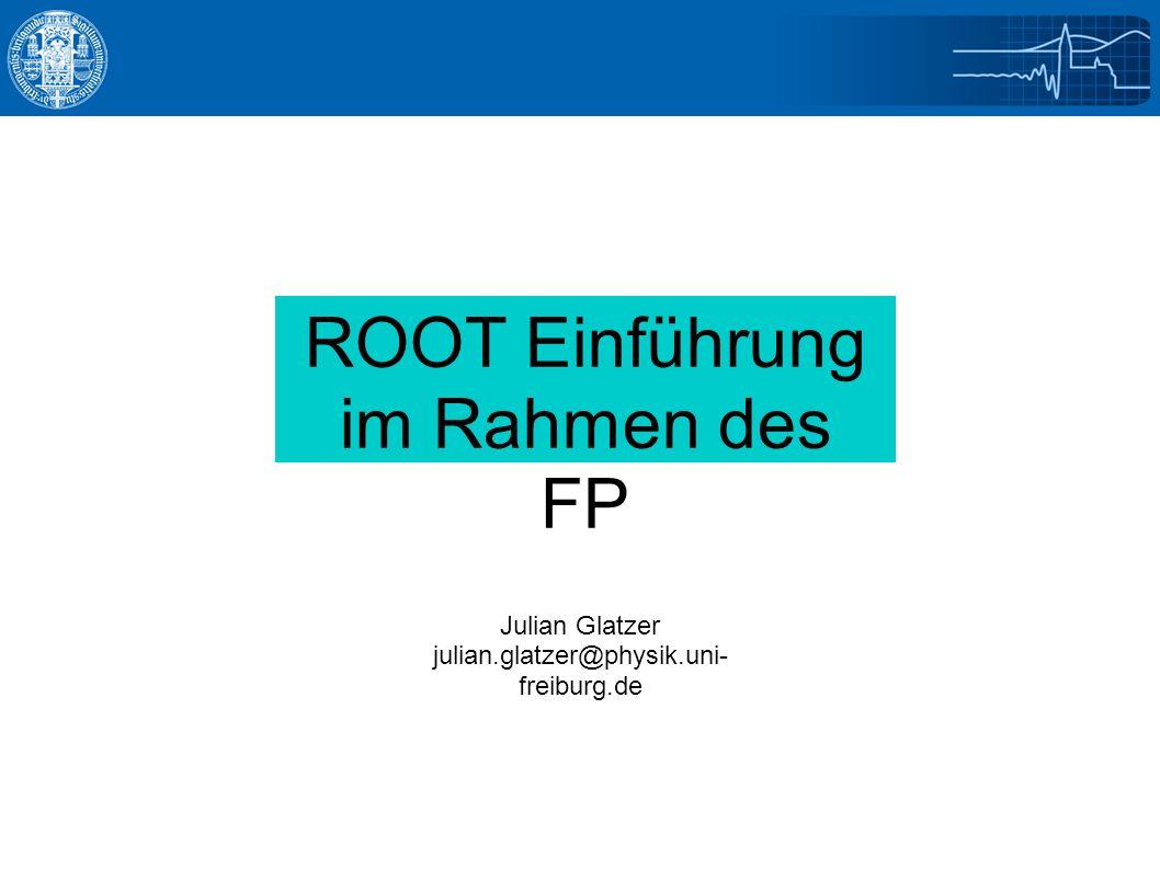 ROOT Einführung im Rahmen des FP Julian Glatzer julian.glatzer@physik.uni- freiburg.de