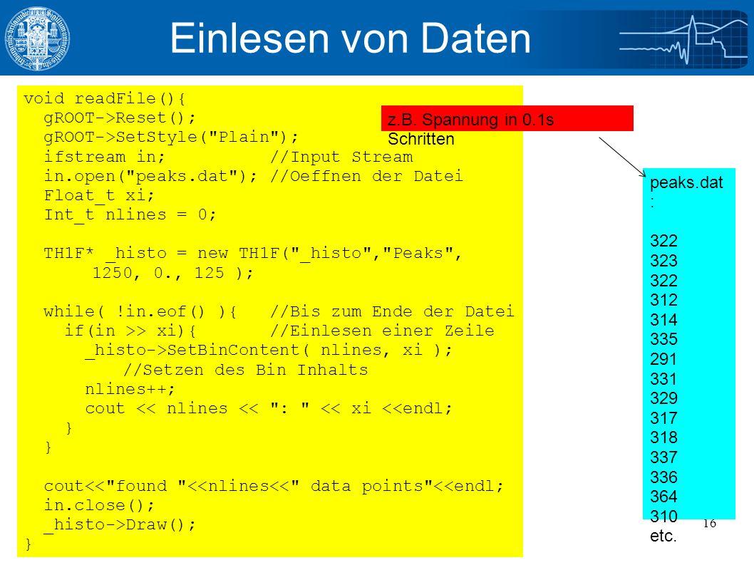 11/14/2016Julian Glatzer - ROOT Einführung16 Einlesen von Daten void readFile(){ gROOT->Reset(); gROOT->SetStyle( Plain ); ifstream in; //Input Stream in.open( peaks.dat ); //Oeffnen der Datei Float_t xi; Int_t nlines = 0; TH1F* _histo = new TH1F( _histo , Peaks , 1250, 0., 125 ); while( !in.eof() ){ //Bis zum Ende der Datei if(in >> xi){ //Einlesen einer Zeile _histo->SetBinContent( nlines, xi ); //Setzen des Bin Inhalts nlines++; cout << nlines << : << xi <<endl; } cout<< found <<nlines<< data points <<endl; in.close(); _histo->Draw(); } peaks.dat : 322 323 322 312 314 335 291 331 329 317 318 337 336 364 310 etc.