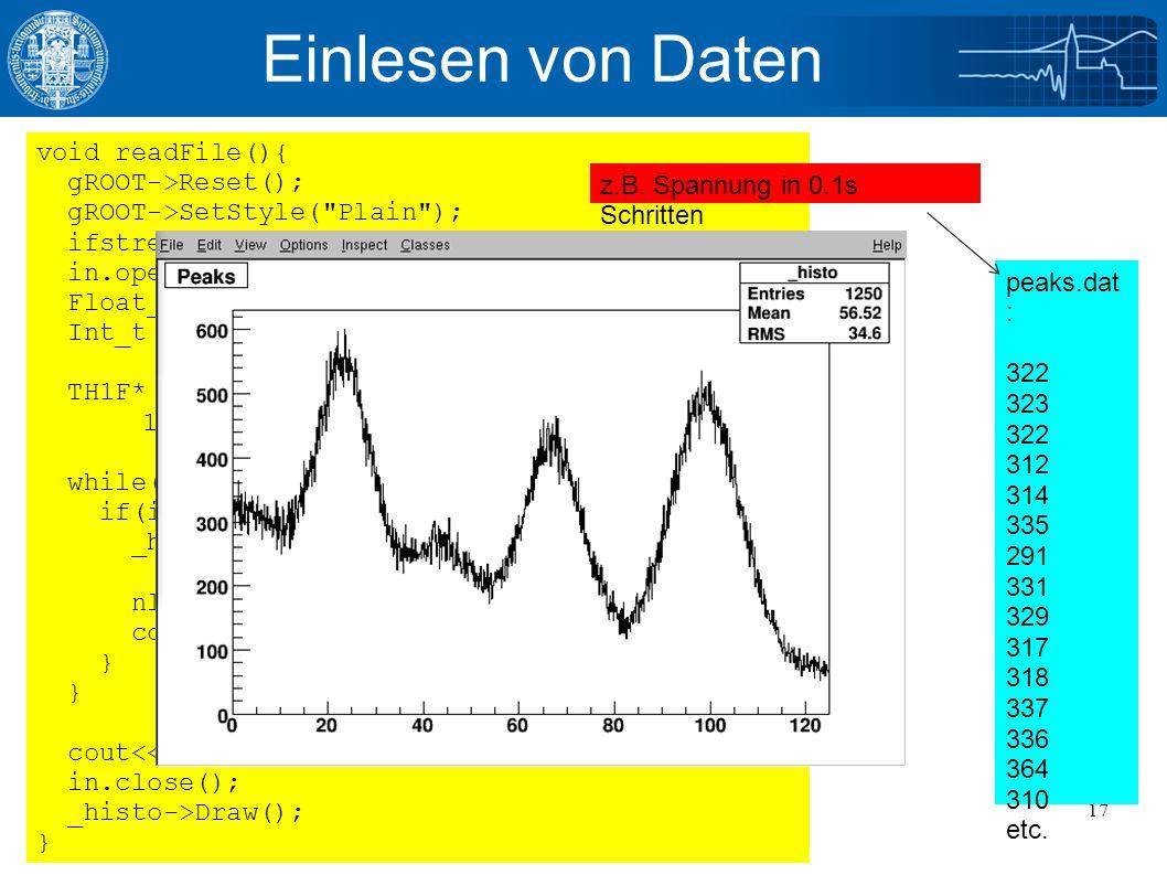 11/14/2016Julian Glatzer - ROOT Einführung17 Einlesen von Daten void readFile(){ gROOT->Reset(); gROOT->SetStyle( Plain ); ifstream in; //Input Stream in.open( peaks.dat ); //Oeffnen der Datei Float_t xi; Int_t nlines = 0; TH1F* _histo = new TH1F( _histo , Peaks , 1250, 0., 125 ); while( !in.eof() ){ //Bis zum Ende der Datei if(in >> xi){ //Einlesen einer Zeile _histo->SetBinContent( nlines, xi ); //Setzen des Bin Inhalts nlines++; cout << nlines << : << xi <<endl; } cout<< found <<nlines<< data points <<endl; in.close(); _histo->Draw(); } peaks.dat : 322 323 322 312 314 335 291 331 329 317 318 337 336 364 310 etc.