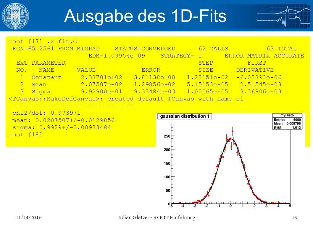 11/14/2016Julian Glatzer - ROOT Einführung19 Ausgabe des 1D-Fits root [17].x fit.C FCN=65.2561 FROM MIGRAD STATUS=CONVERGED 62 CALLS 63 TOTAL EDM=1.03954e-09 STRATEGY= 1 ERROR MATRIX ACCURATE EXT PARAMETER STEP FIRST NO.