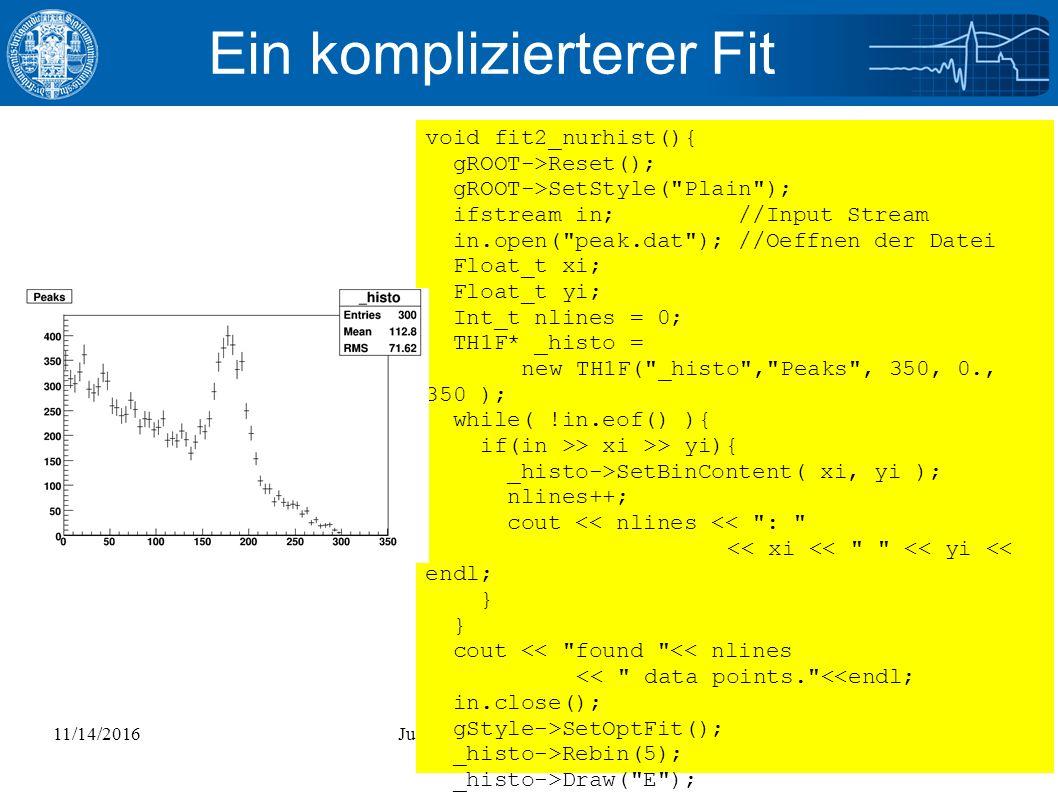 11/14/2016Julian Glatzer - ROOT Einführung20 Ein komplizierterer Fit void fit2_nurhist(){ gROOT->Reset(); gROOT->SetStyle( Plain ); ifstream in; //Input Stream in.open( peak.dat ); //Oeffnen der Datei Float_t xi; Float_t yi; Int_t nlines = 0; TH1F* _histo = new TH1F( _histo , Peaks , 350, 0., 350 ); while( !in.eof() ){ if(in >> xi >> yi){ _histo->SetBinContent( xi, yi ); nlines++; cout << nlines << : << xi << << yi << endl; } cout << found << nlines << data points. <<endl; in.close(); gStyle->SetOptFit(); _histo->Rebin(5); _histo->Draw( E ); }