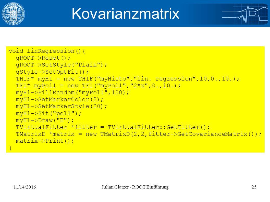 11/14/2016Julian Glatzer - ROOT Einführung25 Kovarianzmatrix void linRegression(){ gROOT->Reset(); gROOT->SetStyle( Plain ); gStyle->SetOptFit(); TH1F* myH1 = new TH1F( myHisto , lin.