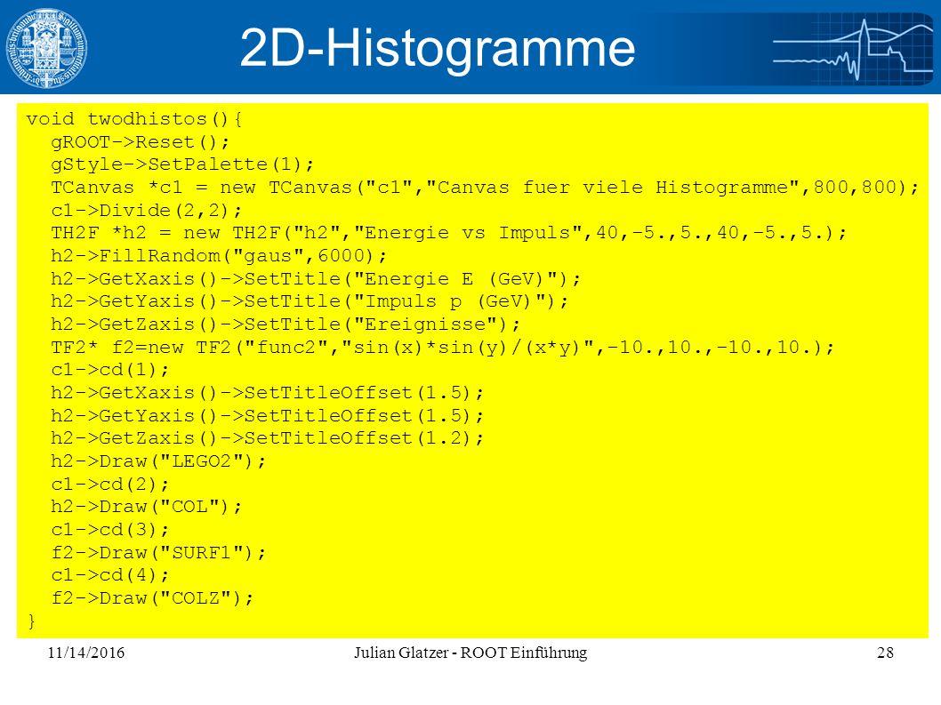 11/14/2016Julian Glatzer - ROOT Einführung28 2D-Histogramme void twodhistos(){ gROOT->Reset(); gStyle->SetPalette(1); TCanvas *c1 = new TCanvas( c1 , Canvas fuer viele Histogramme ,800,800); c1->Divide(2,2); TH2F *h2 = new TH2F( h2 , Energie vs Impuls ,40,-5.,5.,40,-5.,5.); h2->FillRandom( gaus ,6000); h2->GetXaxis()->SetTitle( Energie E (GeV) ); h2->GetYaxis()->SetTitle( Impuls p (GeV) ); h2->GetZaxis()->SetTitle( Ereignisse ); TF2* f2=new TF2( func2 , sin(x)*sin(y)/(x*y) ,-10.,10.,-10.,10.); c1->cd(1); h2->GetXaxis()->SetTitleOffset(1.5); h2->GetYaxis()->SetTitleOffset(1.5); h2->GetZaxis()->SetTitleOffset(1.2); h2->Draw( LEGO2 ); c1->cd(2); h2->Draw( COL ); c1->cd(3); f2->Draw( SURF1 ); c1->cd(4); f2->Draw( COLZ ); }