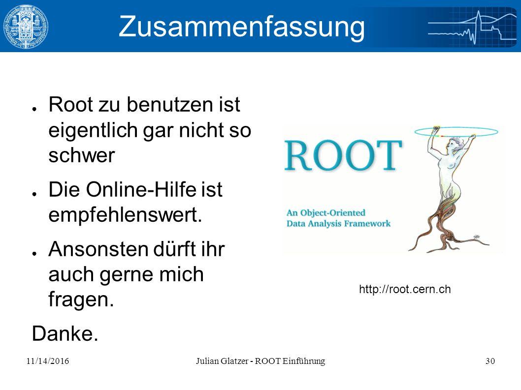 11/14/2016Julian Glatzer - ROOT Einführung30 Zusammenfassung ● Root zu benutzen ist eigentlich gar nicht so schwer ● Die Online-Hilfe ist empfehlenswert.