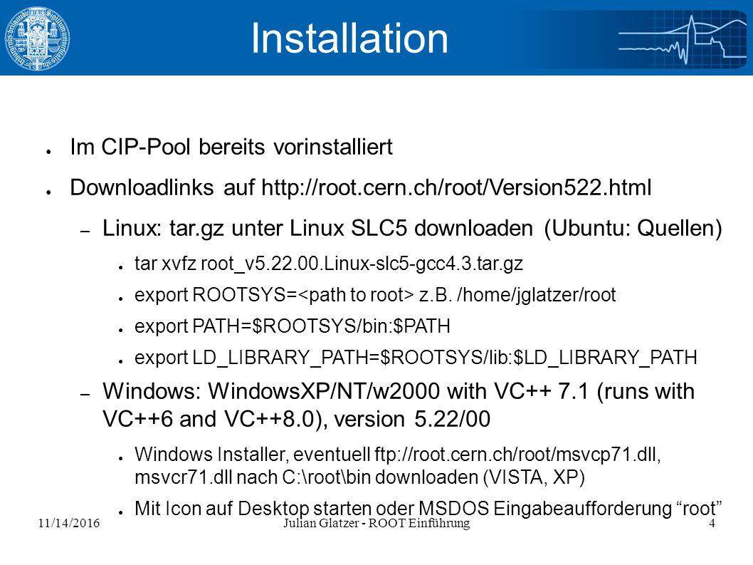 11/14/2016Julian Glatzer - ROOT Einführung4 Installation ● Im CIP-Pool bereits vorinstalliert ● Downloadlinks auf http://root.cern.ch/root/Version522.html – Linux: tar.gz unter Linux SLC5 downloaden (Ubuntu: Quellen) ● tar xvfz root_v5.22.00.Linux-slc5-gcc4.3.tar.gz ● export ROOTSYS= z.B.