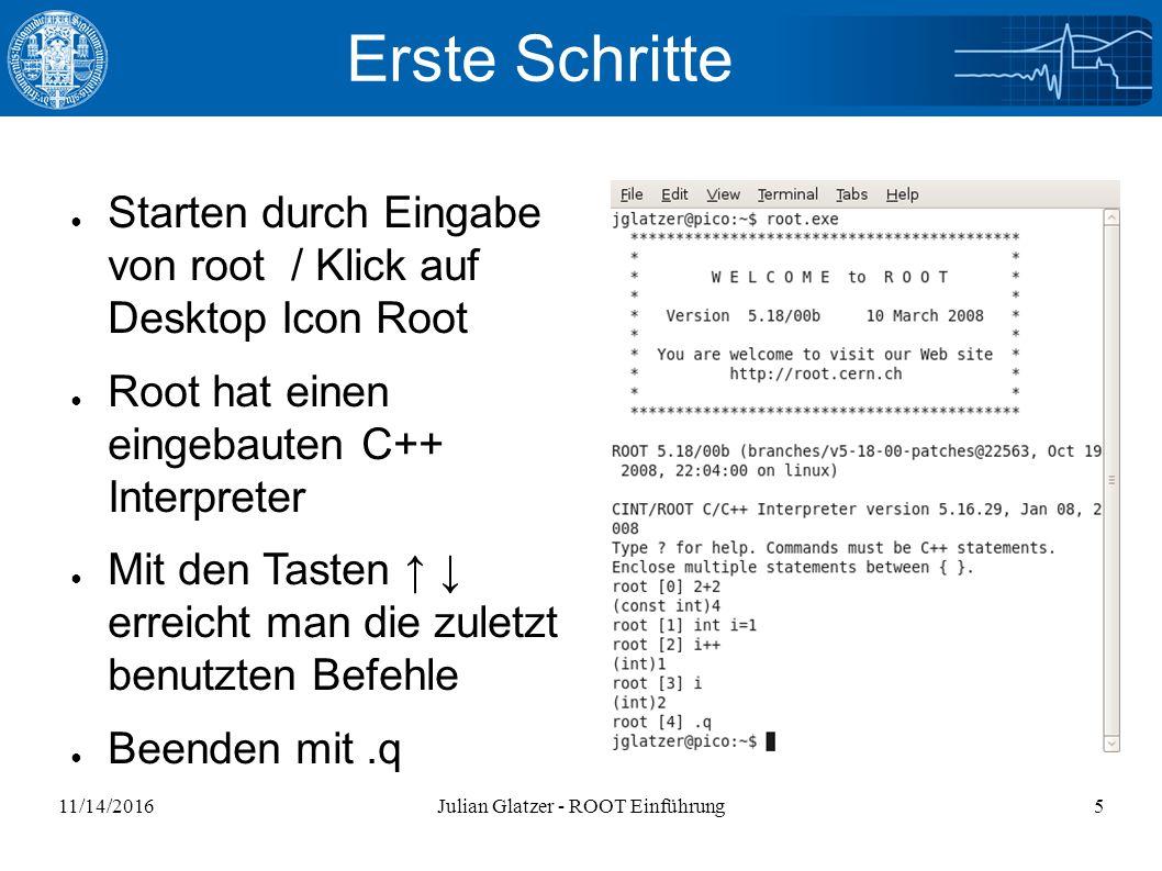 11/14/2016Julian Glatzer - ROOT Einführung5 Erste Schritte ● Starten durch Eingabe von root / Klick auf Desktop Icon Root ● Root hat einen eingebauten C++ Interpreter ● Mit den Tasten ↑ ↓ erreicht man die zuletzt benutzten Befehle ● Beenden mit.q