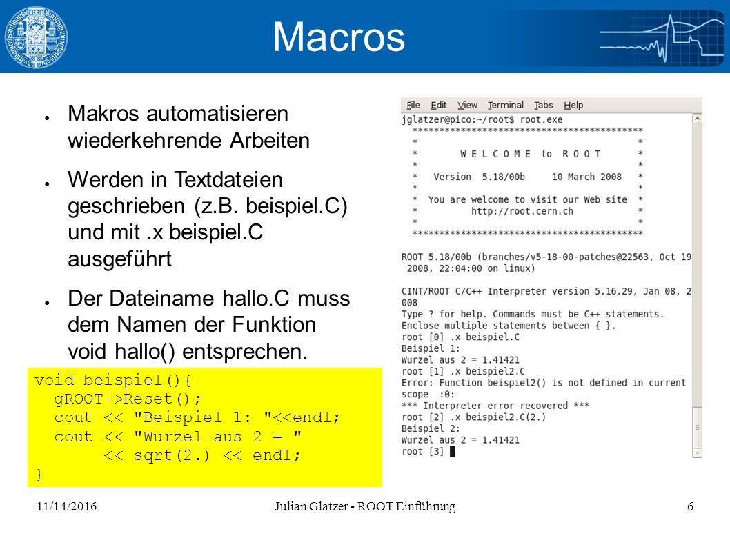 11/14/2016Julian Glatzer - ROOT Einführung6 Macros ● Makros automatisieren wiederkehrende Arbeiten ● Werden in Textdateien geschrieben (z.B.