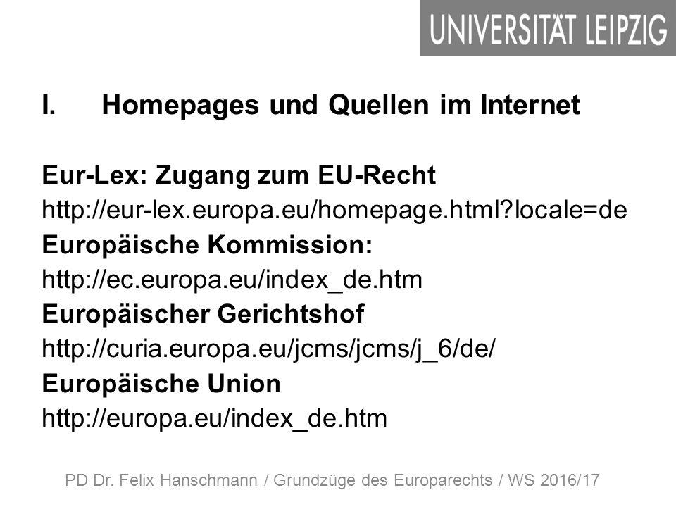 I.Homepages und Quellen im Internet Eur-Lex: Zugang zum EU-Recht http://eur-lex.europa.eu/homepage.html locale=de Europäische Kommission: http://ec.europa.eu/index_de.htm Europäischer Gerichtshof http://curia.europa.eu/jcms/jcms/j_6/de/ Europäische Union http://europa.eu/index_de.htm PD Dr.
