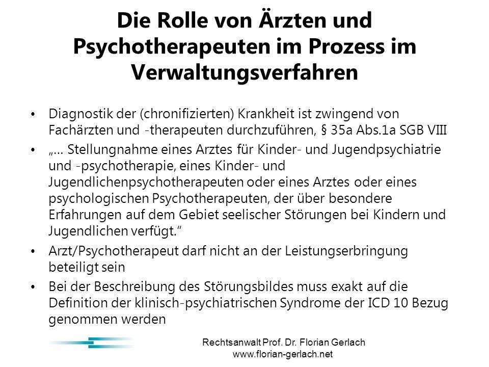 """Die Rolle von Ärzten und Psychotherapeuten im Prozess im Verwaltungsverfahren Diagnostik der (chronifizierten) Krankheit ist zwingend von Fachärzten und -therapeuten durchzuführen, § 35a Abs.1a SGB VIII """"… Stellungnahme eines Arztes für Kinder- und Jugendpsychiatrie und -psychotherapie, eines Kinder- und Jugendlichenpsychotherapeuten oder eines Arztes oder eines psychologischen Psychotherapeuten, der über besondere Erfahrungen auf dem Gebiet seelischer Störungen bei Kindern und Jugendlichen verfügt. Arzt/Psychotherapeut darf nicht an der Leistungserbringung beteiligt sein Bei der Beschreibung des Störungsbildes muss exakt auf die Definition der klinisch-psychiatrischen Syndrome der ICD 10 Bezug genommen werden Rechtsanwalt Prof."""