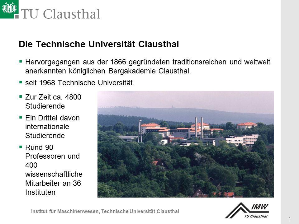 1 Institut für Maschinenwesen, Technische Universität Clausthal Die Technische Universität Clausthal  Hervorgegangen aus der 1866 gegründeten traditionsreichen und weltweit anerkannten königlichen Bergakademie Clausthal.
