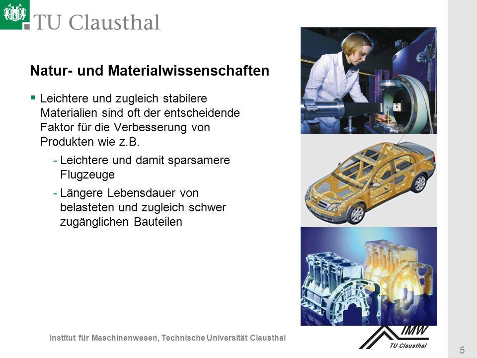5 Institut für Maschinenwesen, Technische Universität Clausthal Natur- und Materialwissenschaften  Leichtere und zugleich stabilere Materialien sind oft der entscheidende Faktor für die Verbesserung von Produkten wie z.B.