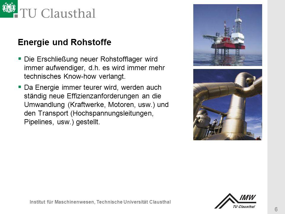 6 Institut für Maschinenwesen, Technische Universität Clausthal Energie und Rohstoffe  Die Erschließung neuer Rohstofflager wird immer aufwendiger, d.h.