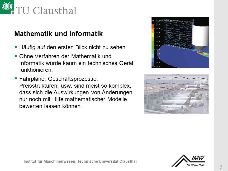 7 Institut für Maschinenwesen, Technische Universität Clausthal Mathematik und Informatik  Häufig auf den ersten Blick nicht zu sehen  Ohne Verfahren der Mathematik und Informatik würde kaum ein technisches Gerät funktionieren.