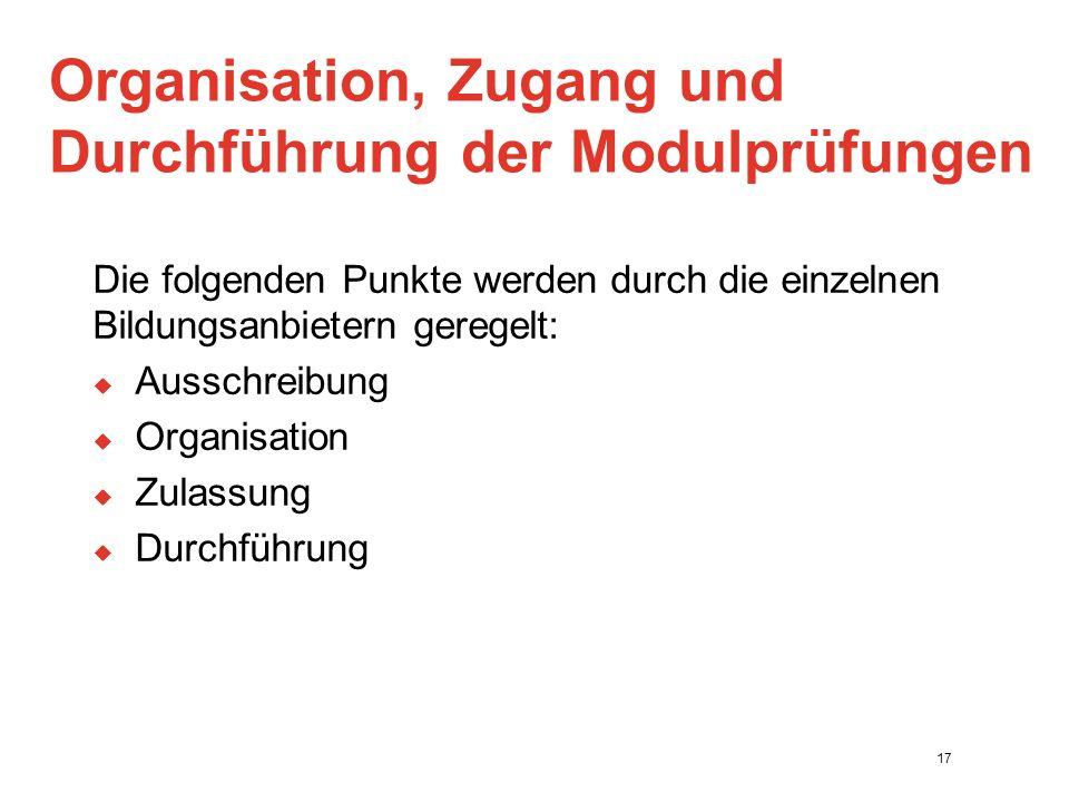Organisation, Zugang und Durchführung der Modulprüfungen Die folgenden Punkte werden durch die einzelnen Bildungsanbietern geregelt:  Ausschreibung  Organisation  Zulassung  Durchführung 17