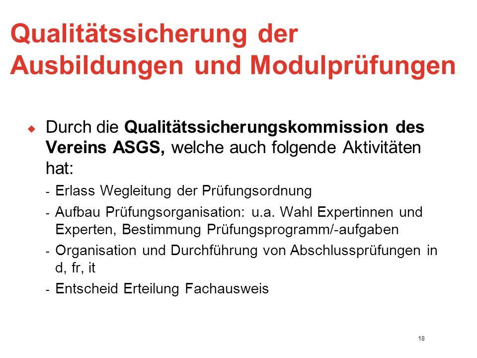 Qualitätssicherung der Ausbildungen und Modulprüfungen  Durch die Qualitätssicherungskommission des Vereins ASGS, welche auch folgende Aktivitäten hat: - Erlass Wegleitung der Prüfungsordnung - Aufbau Prüfungsorganisation: u.a.