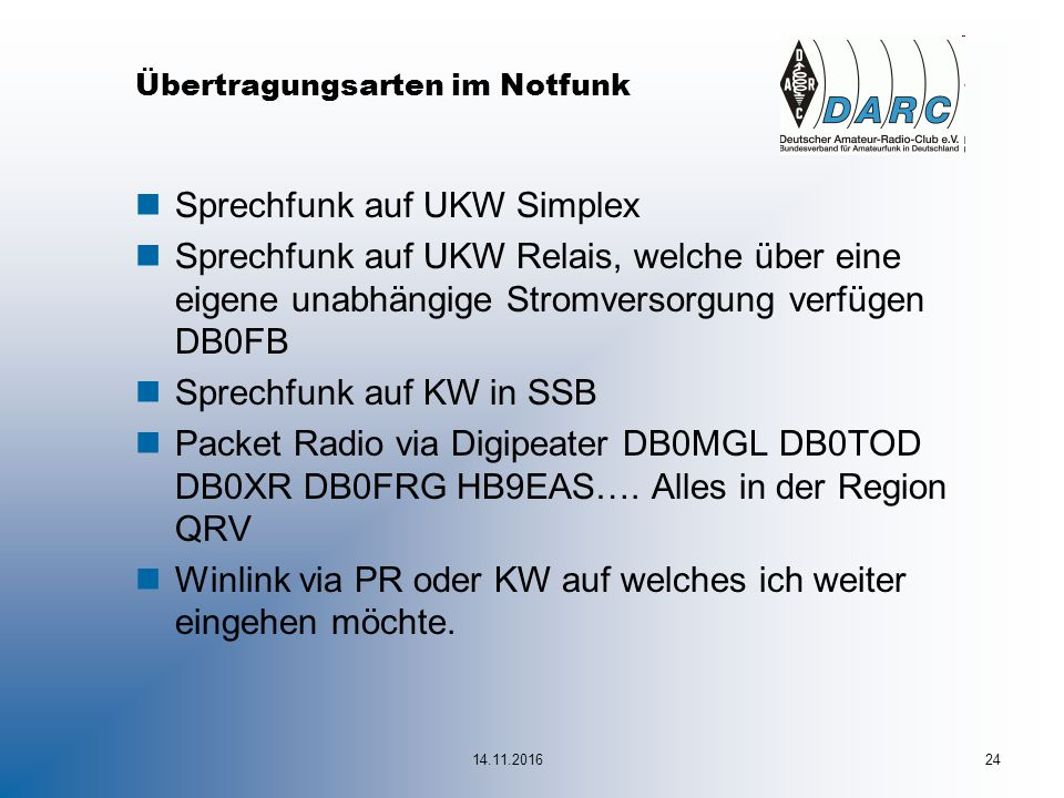 Übertragungsarten im Notfunk nSprechfunk auf UKW Simplex nSprechfunk auf UKW Relais, welche über eine eigene unabhängige Stromversorgung verfügen DB0FB nSprechfunk auf KW in SSB nPacket Radio via Digipeater DB0MGL DB0TOD DB0XR DB0FRG HB9EAS….