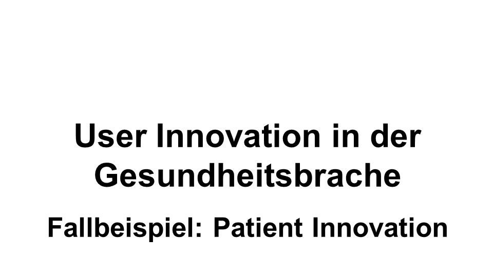 User Innovation in der Gesundheitsbrache Fallbeispiel: Patient Innovation