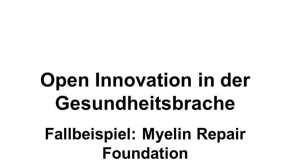 Open Innovation in der Gesundheitsbrache Fallbeispiel: Myelin Repair Foundation