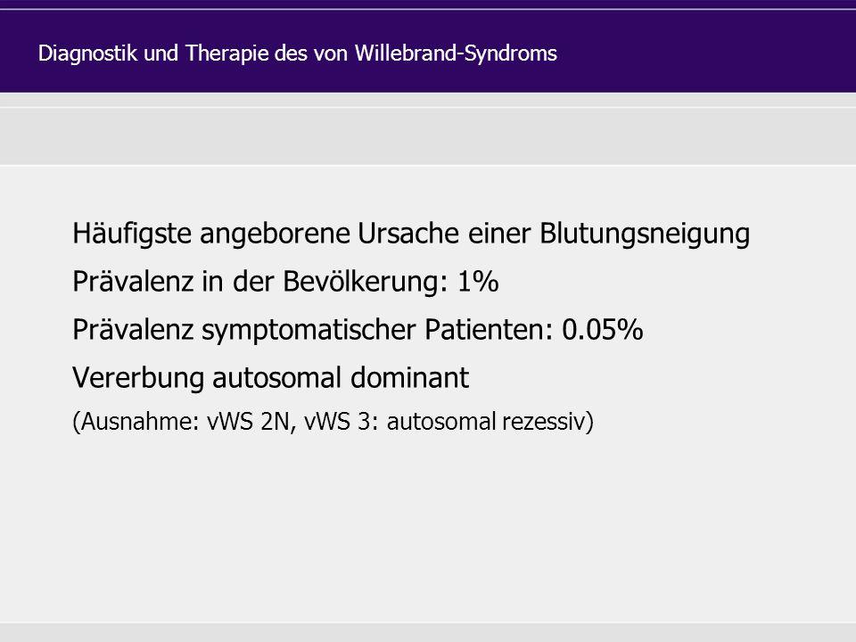 Häufigste angeborene Ursache einer Blutungsneigung Prävalenz in der Bevölkerung: 1% Prävalenz symptomatischer Patienten: 0.05% Vererbung autosomal dominant (Ausnahme: vWS 2N, vWS 3: autosomal rezessiv) Diagnostik und Therapie des von Willebrand-Syndroms