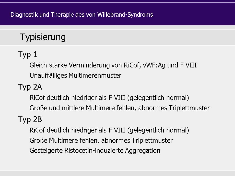 Typisierung Typ 1 Gleich starke Verminderung von RiCof, vWF:Ag und F VIII Unauffälliges Multimerenmuster Typ 2A RiCof deutlich niedriger als F VIII (gelegentlich normal) Große und mittlere Multimere fehlen, abnormes Triplettmuster Typ 2B RiCof deutlich niedriger als F VIII (gelegentlich normal) Große Multimere fehlen, abnormes Triplettmuster Gesteigerte Ristocetin-induzierte Aggregation Diagnostik und Therapie des von Willebrand-Syndroms