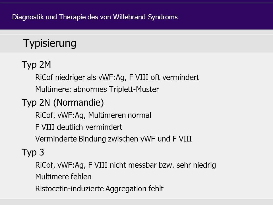 Typisierung Typ 2M RiCof niedriger als vWF:Ag, F VIII oft vermindert Multimere: abnormes Triplett-Muster Typ 2N (Normandie) RiCof, vWF:Ag, Multimeren normal F VIII deutlich vermindert Verminderte Bindung zwischen vWF und F VIII Typ 3 RiCof, vWF:Ag, F VIII nicht messbar bzw.