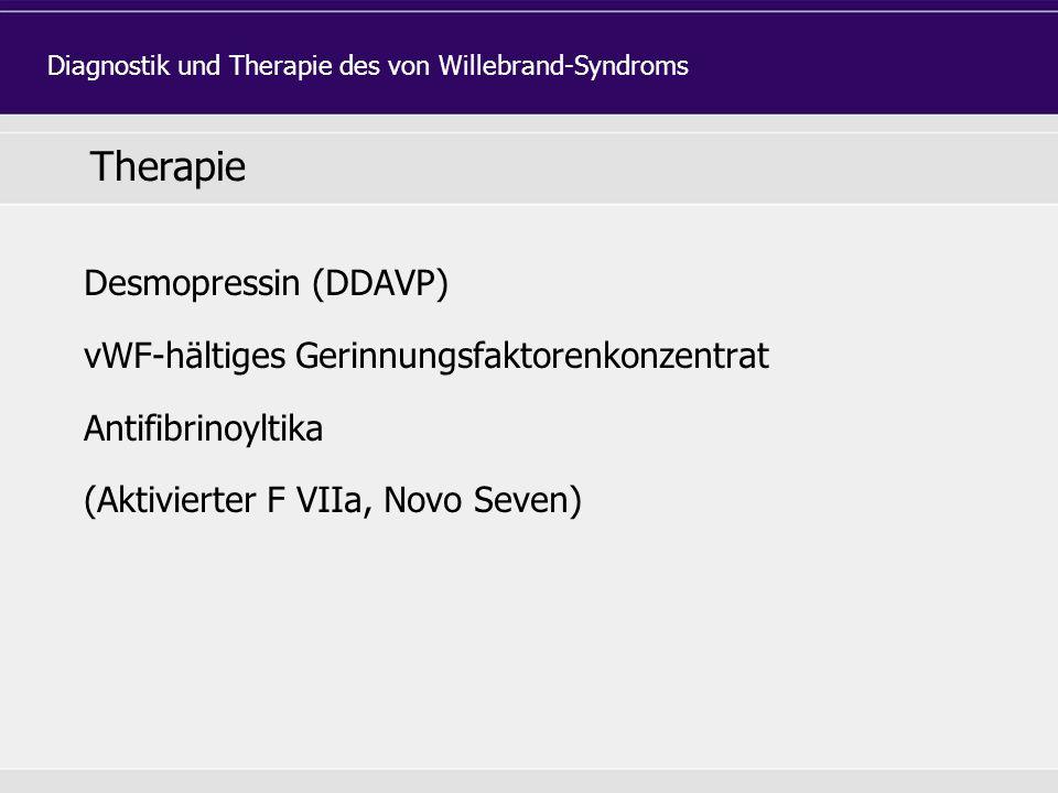 Therapie Desmopressin (DDAVP) vWF-hältiges Gerinnungsfaktorenkonzentrat Antifibrinoyltika (Aktivierter F VIIa, Novo Seven) Diagnostik und Therapie des von Willebrand-Syndroms